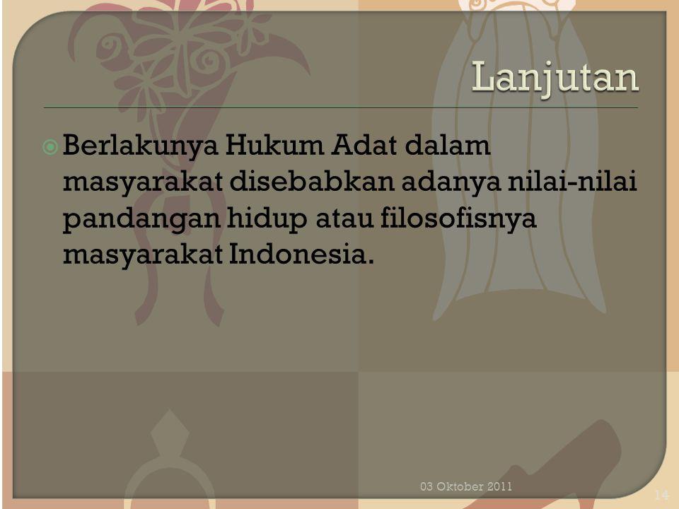  Berlakunya Hukum Adat dalam masyarakat disebabkan adanya nilai-nilai pandangan hidup atau filosofisnya masyarakat Indonesia. 03 Oktober 2011 14
