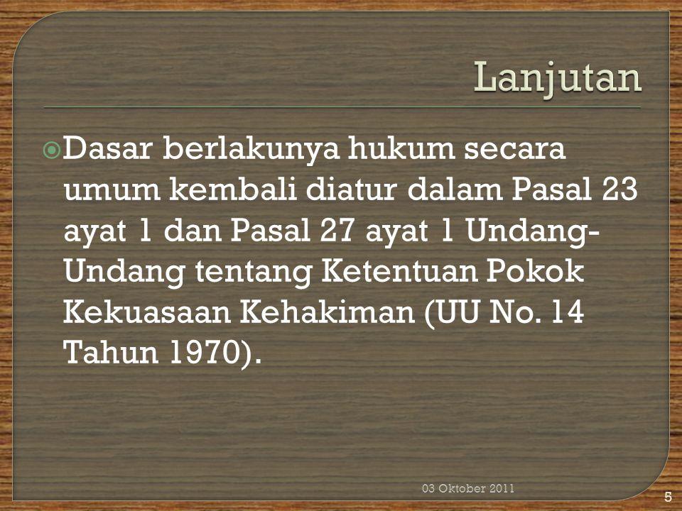  Dasar berlakunya hukum secara umum kembali diatur dalam Pasal 23 ayat 1 dan Pasal 27 ayat 1 Undang- Undang tentang Ketentuan Pokok Kekuasaan Kehakim