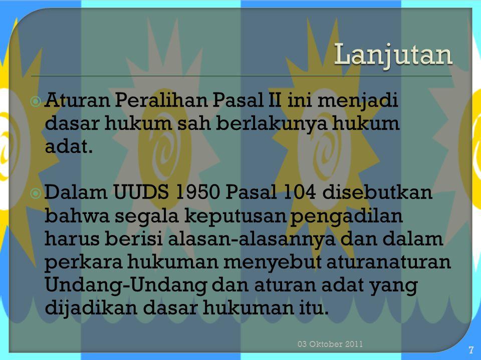  Aturan Peralihan Pasal II ini menjadi dasar hukum sah berlakunya hukum adat.  Dalam UUDS 1950 Pasal 104 disebutkan bahwa segala keputusan pengadila