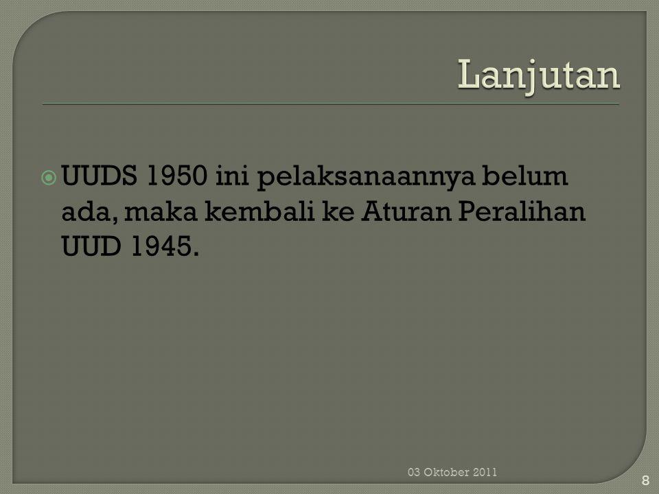  UUDS 1950 ini pelaksanaannya belum ada, maka kembali ke Aturan Peralihan UUD 1945. 03 Oktober 2011 8