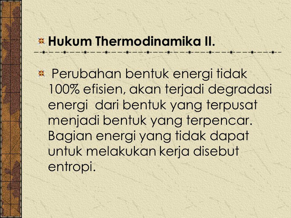 Hukum Thermodinamika II. Perubahan bentuk energi tidak 100% efisien, akan terjadi degradasi energi dari bentuk yang terpusat menjadi bentuk yang terpe