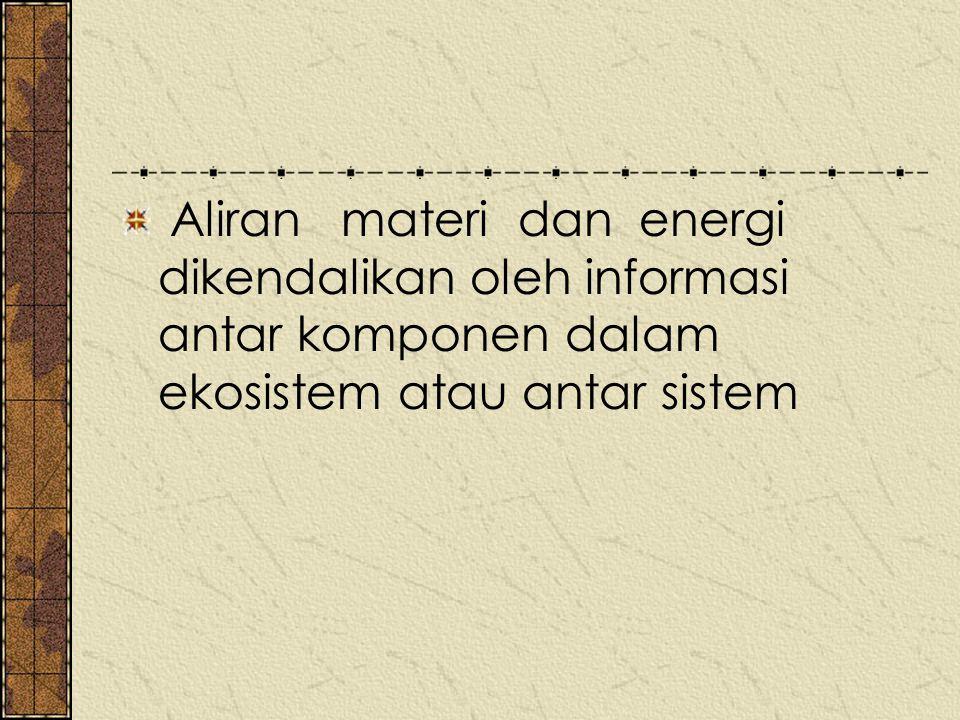 Aliran materi dan energi dikendalikan oleh informasi antar komponen dalam ekosistem atau antar sistem