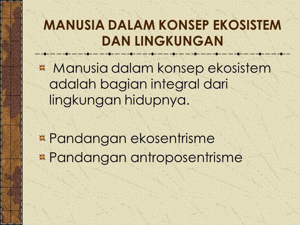 MANUSIA DALAM KONSEP EKOSISTEM DAN LINGKUNGAN Manusia dalam konsep ekosistem adalah bagian integral dari lingkungan hidupnya. Pandangan ekosentrisme P