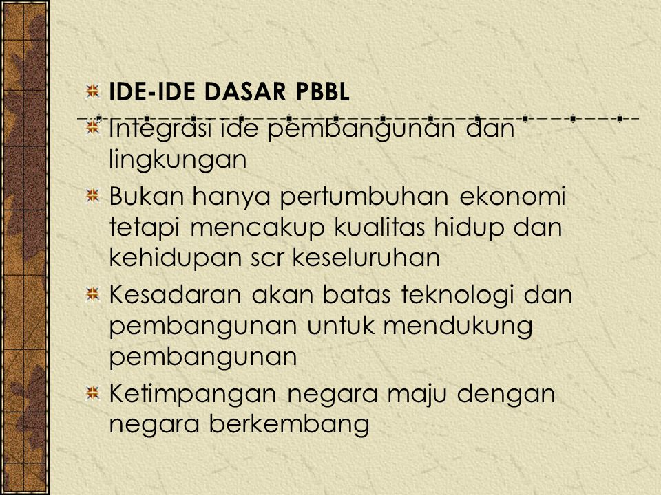 IDE-IDE DASAR PBBL Integrasi ide pembangunan dan lingkungan Bukan hanya pertumbuhan ekonomi tetapi mencakup kualitas hidup dan kehidupan scr keseluruh