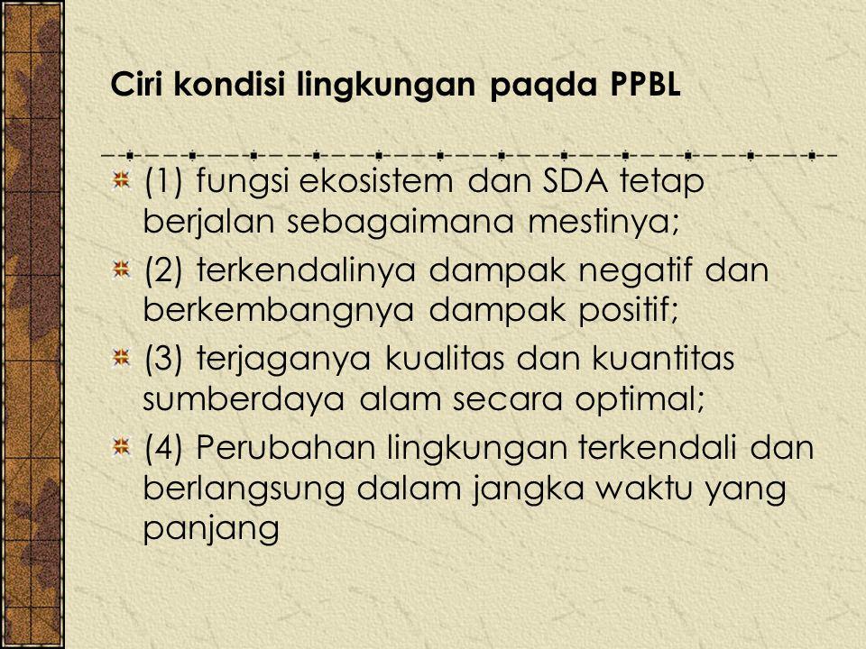 Ciri kondisi lingkungan paqda PPBL (1) fungsi ekosistem dan SDA tetap berjalan sebagaimana mestinya; (2) terkendalinya dampak negatif dan berkembangny