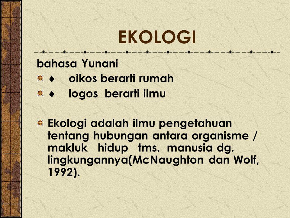 EKOLOGI bahasa Yunani  oikos berarti rumah  logos berarti ilmu Ekologi adalah ilmu pengetahuan tentang hubungan antara organisme / makluk hidup tms.