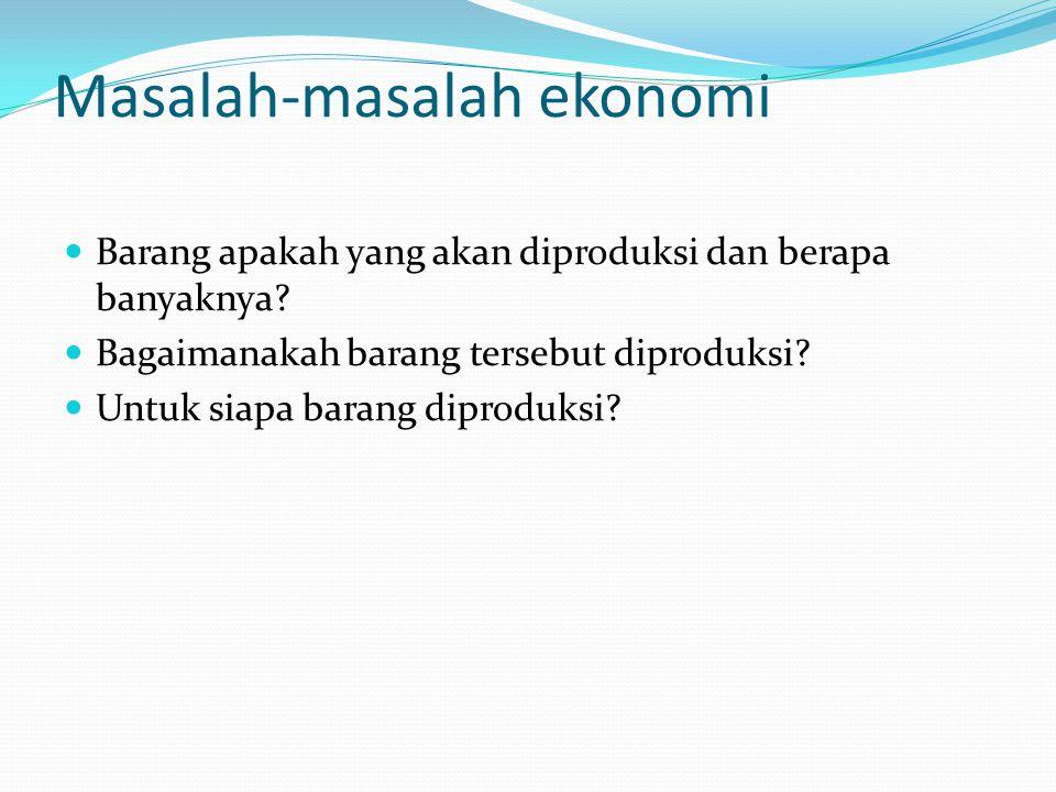 Masalah-masalah ekonomi Barang apakah yang akan diproduksi dan berapa banyaknya? Bagaimanakah barang tersebut diproduksi? Untuk siapa barang diproduks