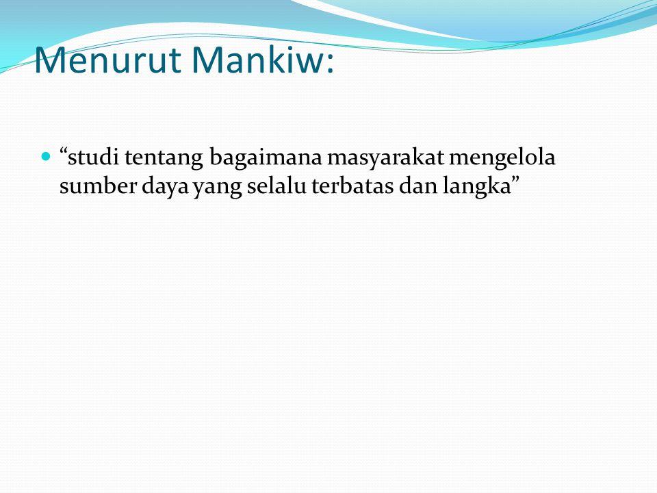 """Menurut Mankiw: """"studi tentang bagaimana masyarakat mengelola sumber daya yang selalu terbatas dan langka"""""""