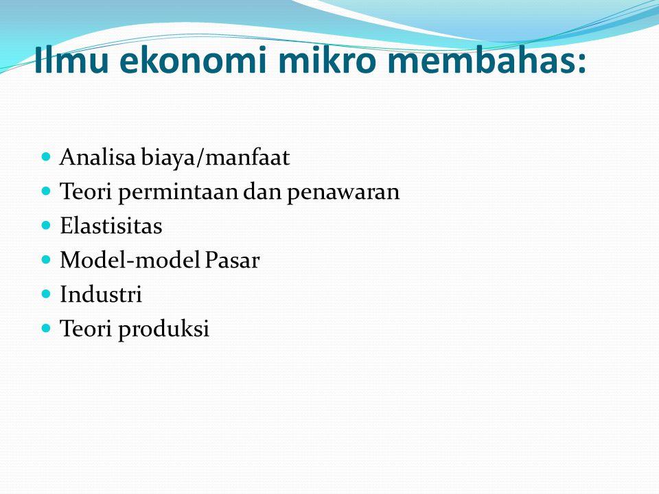 Ilmu ekonomi mikro membahas: Analisa biaya/manfaat Teori permintaan dan penawaran Elastisitas Model-model Pasar Industri Teori produksi