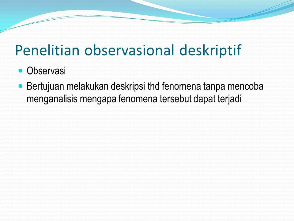Penelitian observasional deskriptif Observasi Bertujuan melakukan deskripsi thd fenomena tanpa mencoba menganalisis mengapa fenomena tersebut dapat te