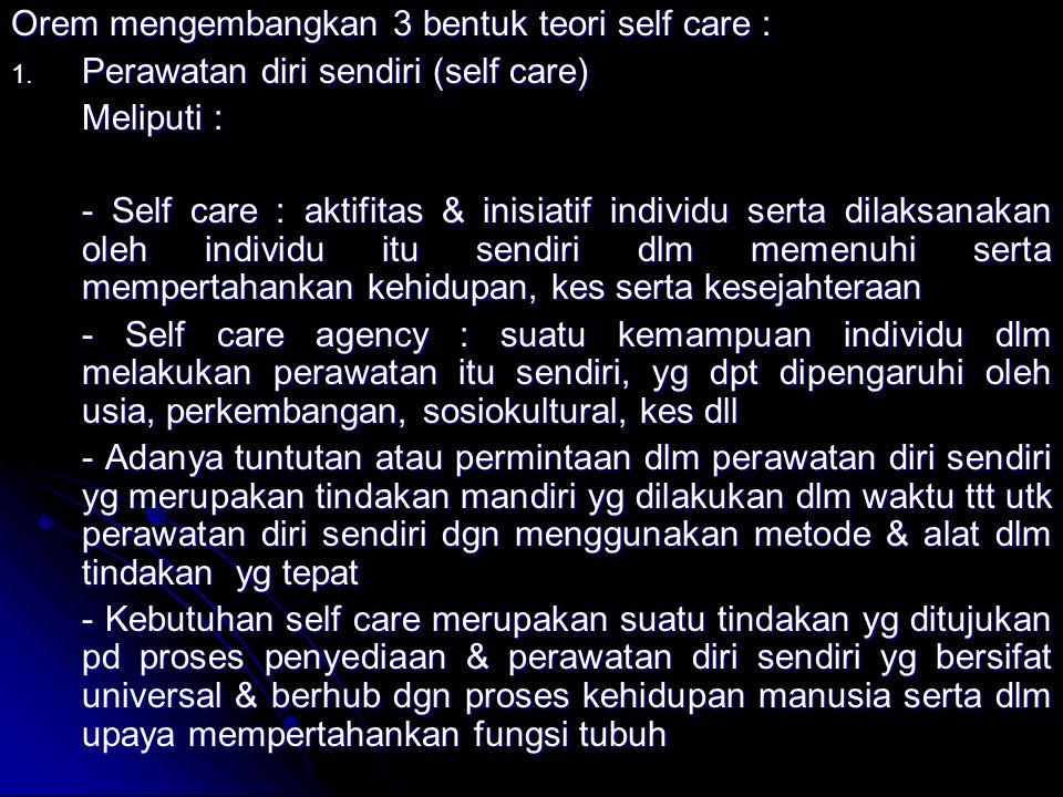 Orem mengembangkan 3 bentuk teori self care : 1. Perawatan diri sendiri (self care) Meliputi : - Self care : aktifitas & inisiatif individu serta dila