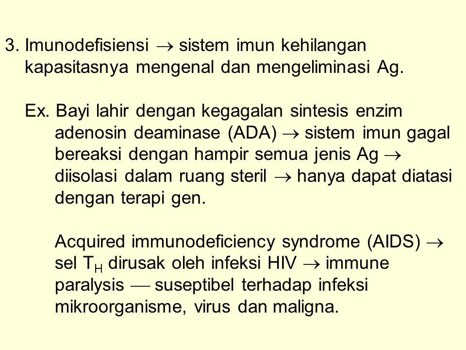 3. Imunodefisiensi  sistem imun kehilangan kapasitasnya mengenal dan mengeliminasi Ag. Ex. Bayi lahir dengan kegagalan sintesis enzim adenosin deamin