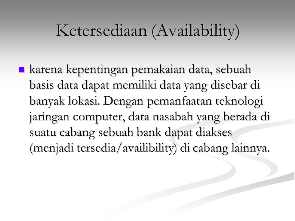 Ketersediaan (Availability) karena kepentingan pemakaian data, sebuah basis data dapat memiliki data yang disebar di banyak lokasi. Dengan pemanfaatan