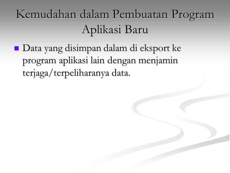 Kemudahan dalam Pembuatan Program Aplikasi Baru Data yang disimpan dalam di eksport ke program aplikasi lain dengan menjamin terjaga/terpeliharanya da