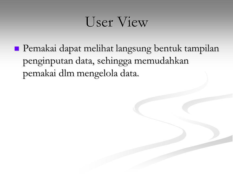 User View Pemakai dapat melihat langsung bentuk tampilan penginputan data, sehingga memudahkan pemakai dlm mengelola data. Pemakai dapat melihat langs