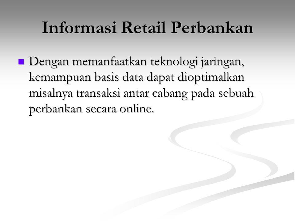 Informasi Retail Perbankan Dengan memanfaatkan teknologi jaringan, kemampuan basis data dapat dioptimalkan misalnya transaksi antar cabang pada sebuah