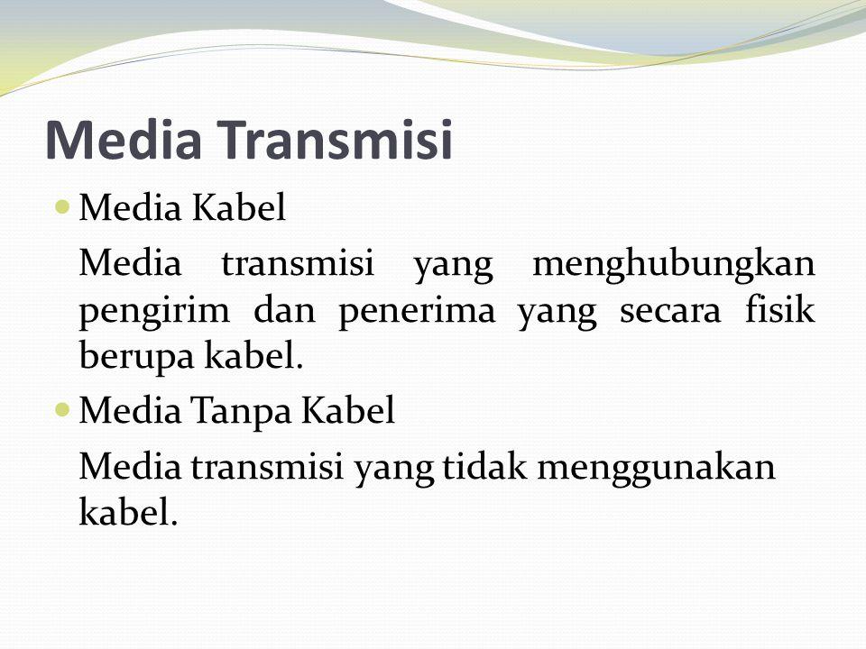 Media Transmisi Media Kabel Media transmisi yang menghubungkan pengirim dan penerima yang secara fisik berupa kabel. Media Tanpa Kabel Media transmisi