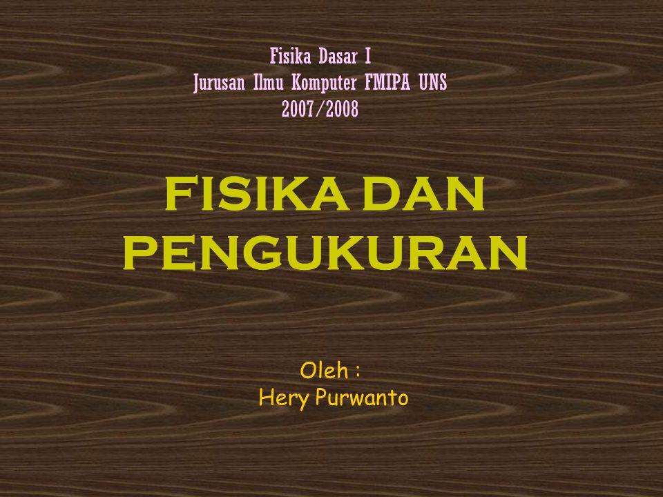 FISIKA DAN PENGUKURAN Fisika Dasar I Jurusan Ilmu Komputer FMIPA UNS 2007/2008 Oleh : Hery Purwanto