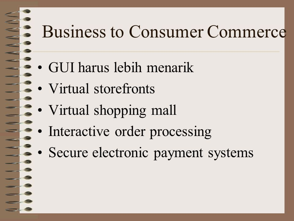 Business to Consumer Commerce GUI harus lebih menarik Virtual storefronts Virtual shopping mall Interactive order processing Secure electronic payment
