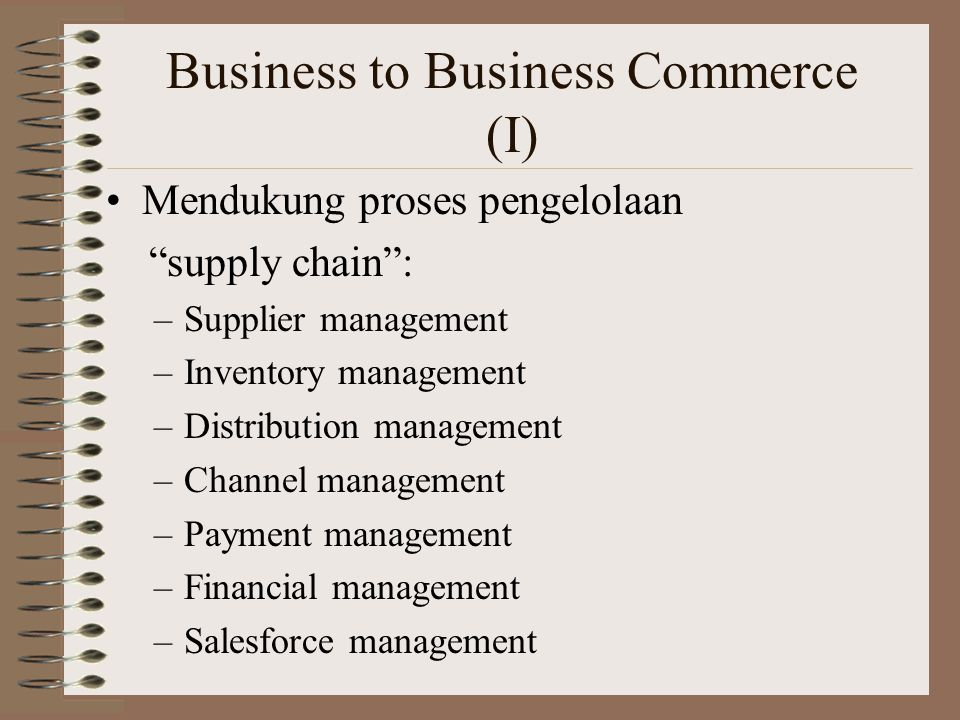 Business to Business Commerce (I) Mendukung proses pengelolaan supply chain : –Supplier management –Inventory management –Distribution management –Channel management –Payment management –Financial management –Salesforce management