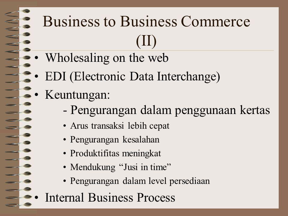 Business to Business Commerce (II) Wholesaling on the web EDI (Electronic Data Interchange) Keuntungan: - Pengurangan dalam penggunaan kertas Arus transaksi lebih cepat Pengurangan kesalahan Produktifitas meningkat Mendukung Jusi in time Pengurangan dalam level persediaan Internal Business Process