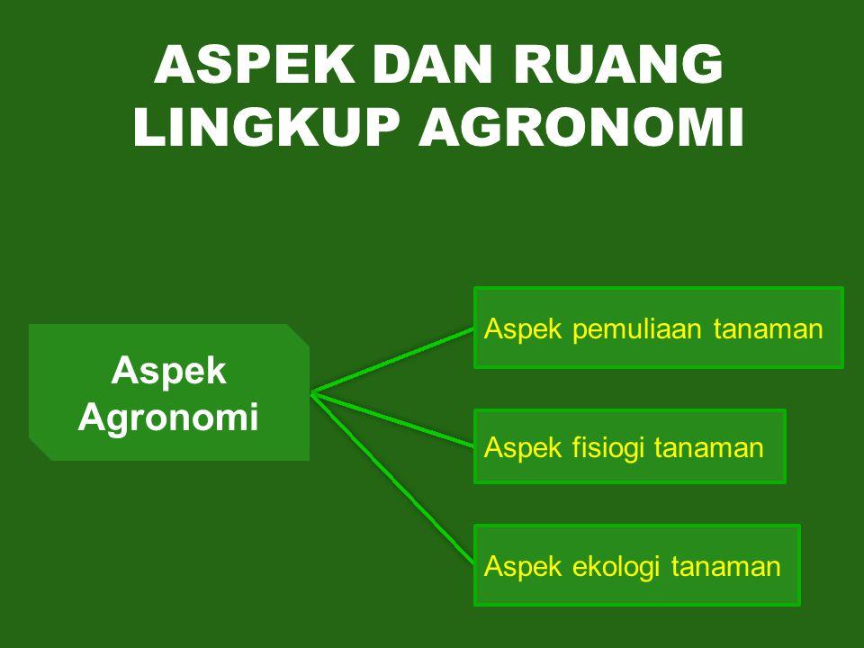 ASPEK DAN RUANG LINGKUP AGRONOMI Aspek pemuliaan tanaman Aspek Agronomi Aspek fisiogi tanaman Aspek ekologi tanaman