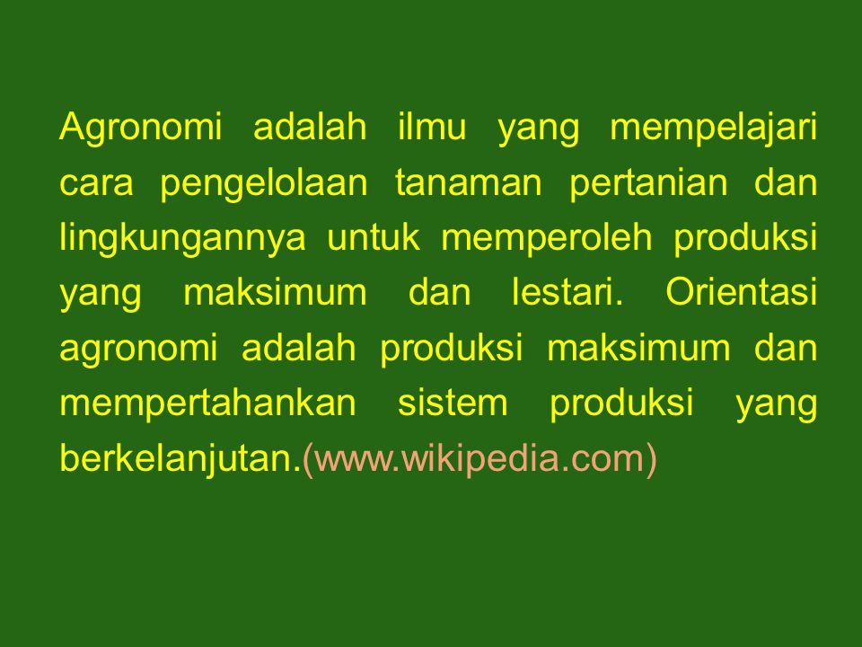 Agronomi adalah ilmu yang mempelajari cara pengelolaan tanaman pertanian dan lingkungannya untuk memperoleh produksi yang maksimum dan lestari. Orient