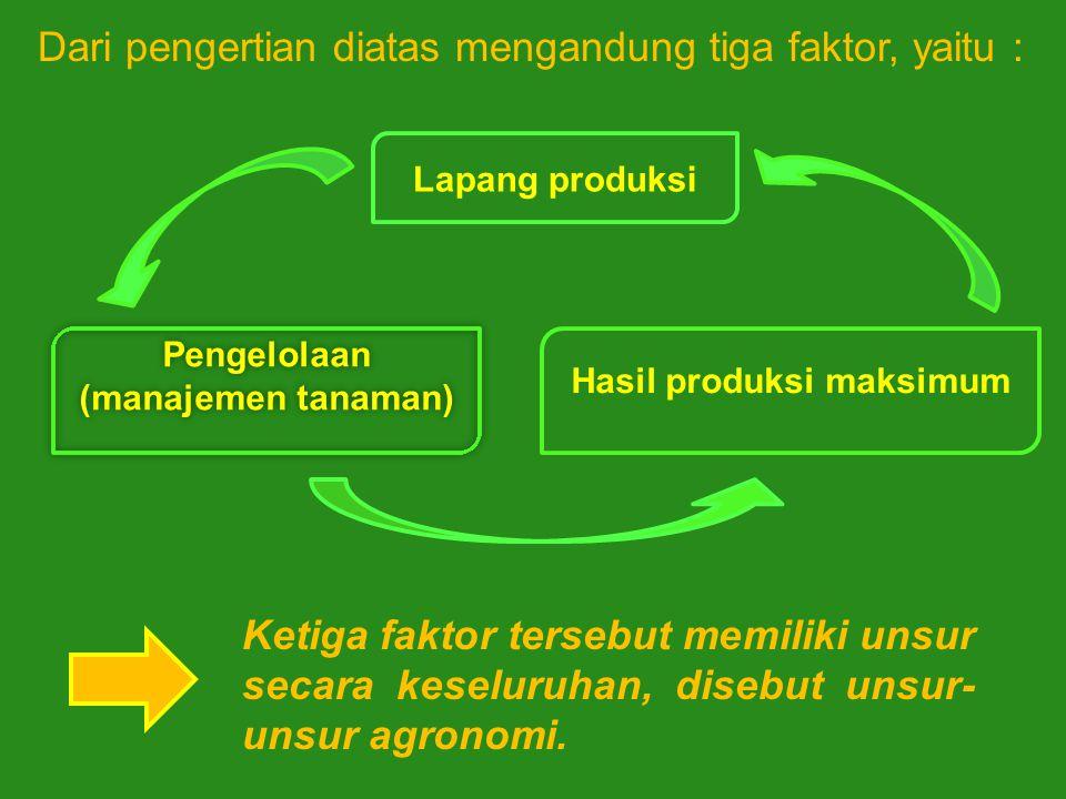 Dari pengertian diatas mengandung tiga faktor, yaitu : Ketiga faktor tersebut memiliki unsur secara keseluruhan, disebut unsur- unsur agronomi. Pengel