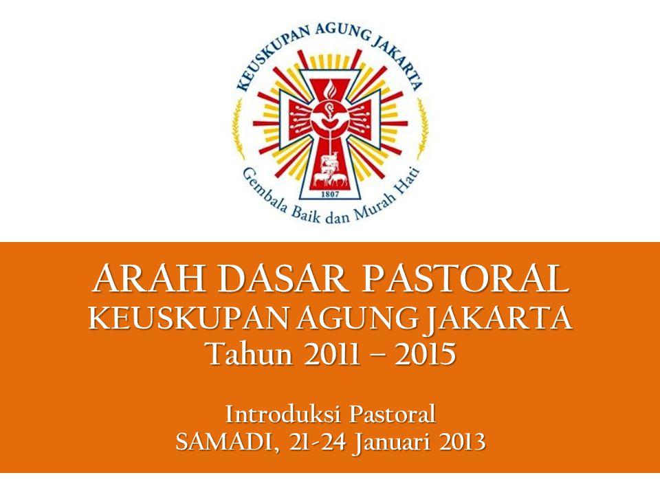 ARAH DASAR PASTORAL KEUSKUPAN AGUNG JAKARTA Tahun 2011 – 2015 Introduksi Pastoral SAMADI, 21-24 Januari 2013