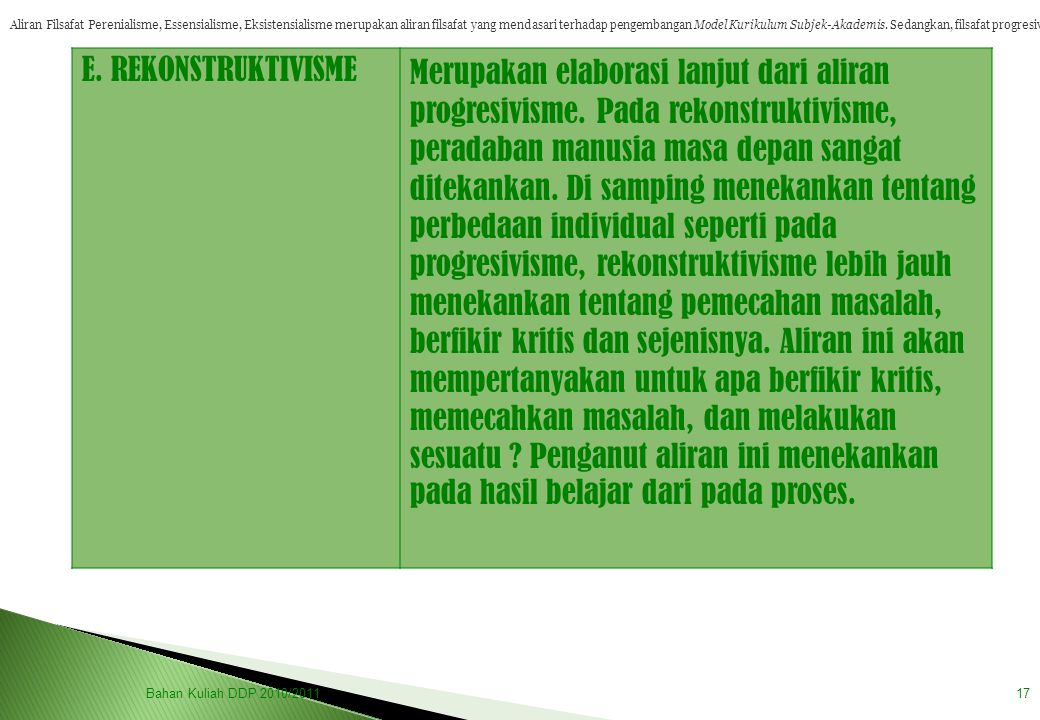 Bahan Kuliah DDP 2010/201117 E. REKONSTRUKTIVISMEMerupakan elaborasi lanjut dari aliran progresivisme. Pada rekonstruktivisme, peradaban manusia masa