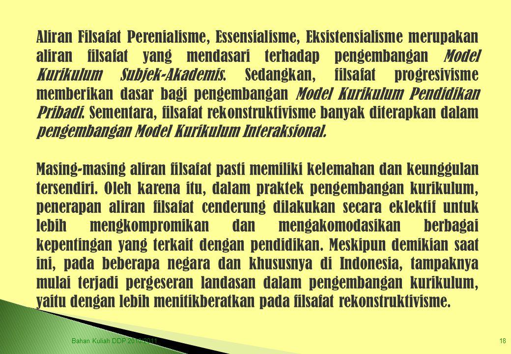 Bahan Kuliah DDP 2010/201118 Aliran Filsafat Perenialisme, Essensialisme, Eksistensialisme merupakan aliran filsafat yang mendasari terhadap pengemban
