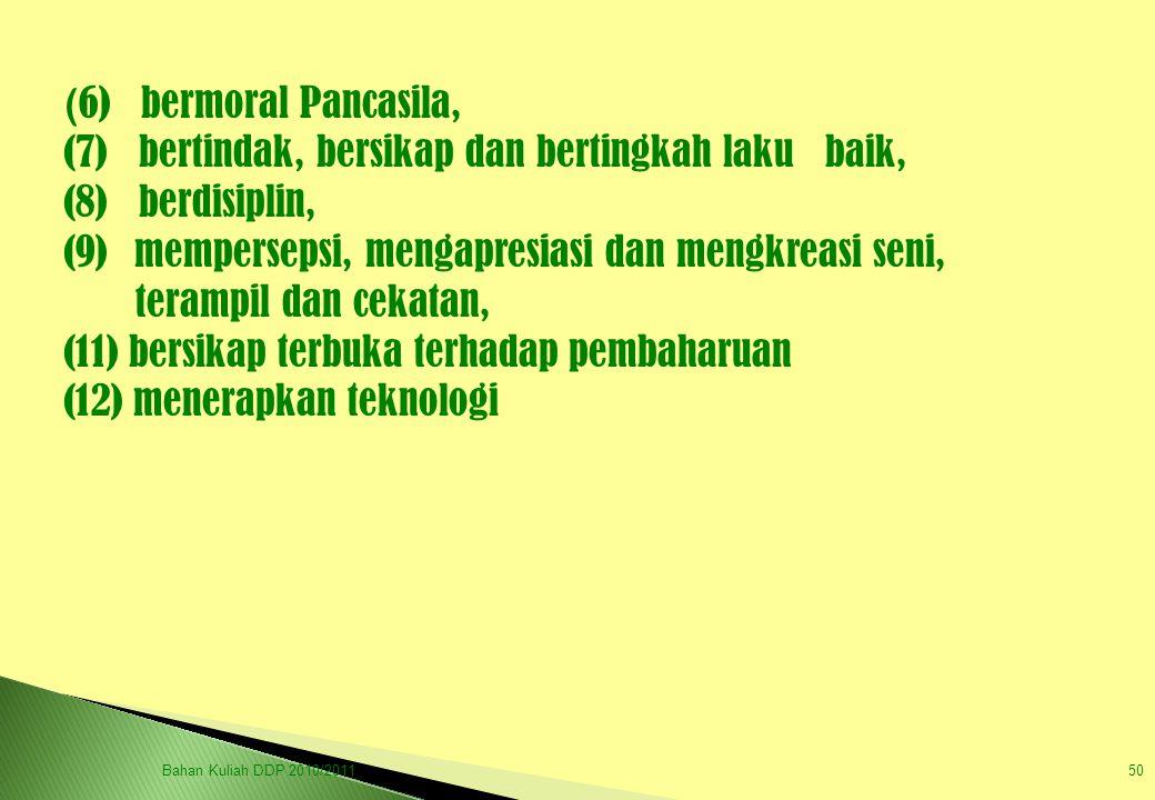 ( 6) bermoral Pancasila, (7) bertindak, bersikap dan bertingkah laku baik, (8) berdisiplin, (9) mempersepsi, mengapresiasi dan mengkreasi seni, teramp