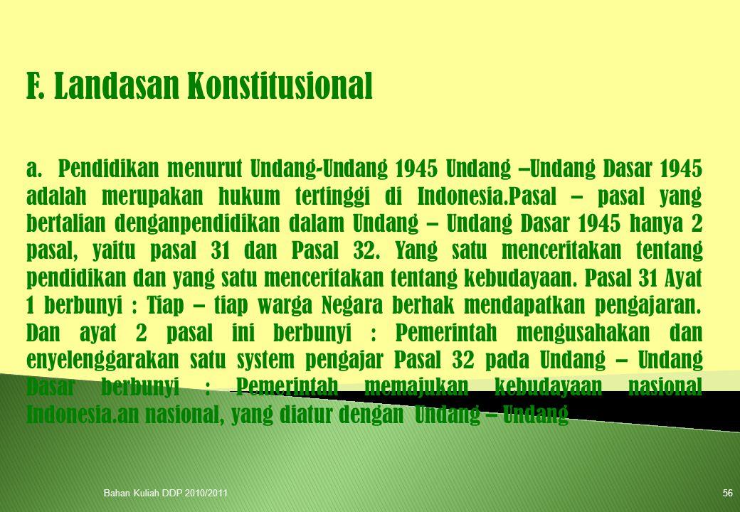 F. Landasan Konstitusional a. Pendidikan menurut Undang-Undang 1945 Undang –Undang Dasar 1945 adalah merupakan hukum tertinggi di Indonesia.Pasal – pa