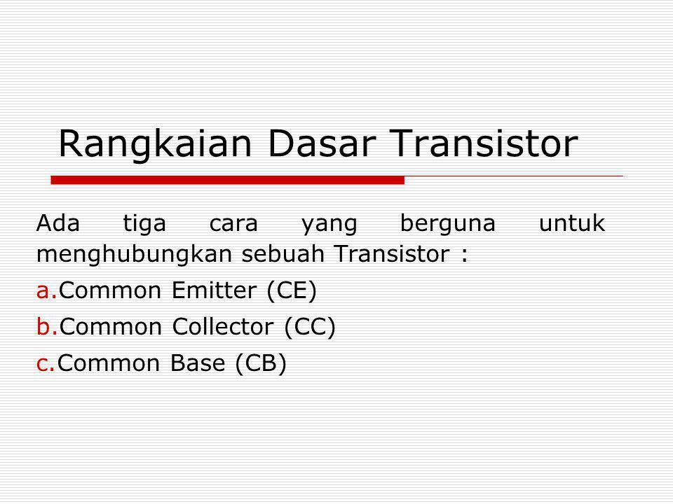 Rangkaian Dasar Transistor Ada tiga cara yang berguna untuk menghubungkan sebuah Transistor : a.Common Emitter (CE) b.Common Collector (CC) c.Common B