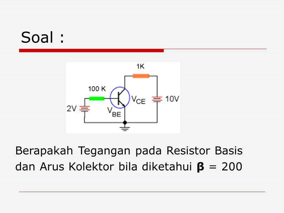 Soal : Berapakah Tegangan pada Resistor Basis dan Arus Kolektor bila diketahui β = 200