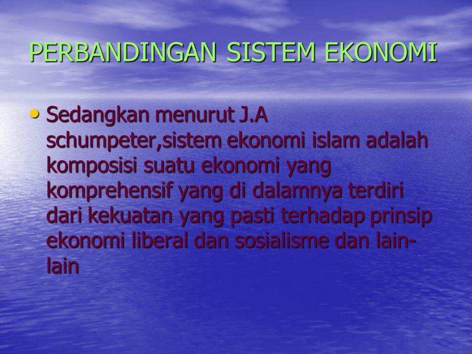 PERBANDINGAN SISTEM EKONOMI Sedangkan menurut J.A schumpeter,sistem ekonomi islam adalah komposisi suatu ekonomi yang komprehensif yang di dalamnya te