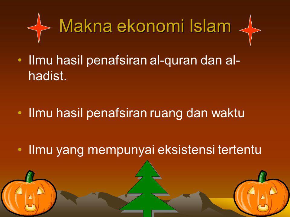 Makna ekonomi Islam Ilmu hasil penafsiran al-quran dan al- hadist. Ilmu hasil penafsiran ruang dan waktu Ilmu yang mempunyai eksistensi tertentu