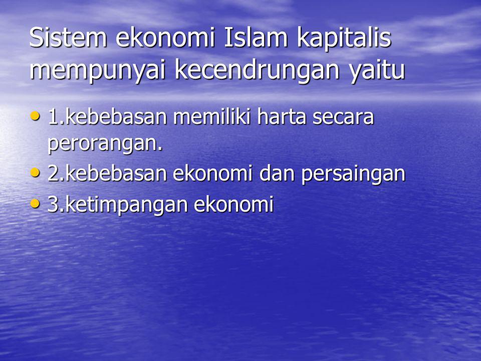Sistem ekonomi Islam kapitalis mempunyai kecendrungan yaitu 1.kebebasan memiliki harta secara perorangan. 1.kebebasan memiliki harta secara perorangan