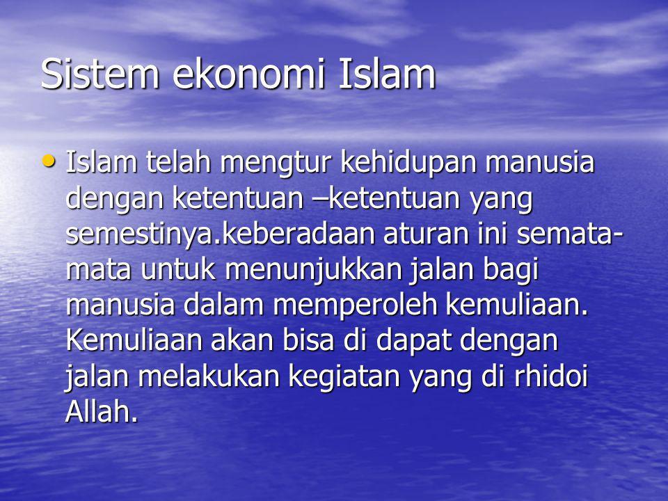 Sistem ekonomi Islam Islam telah mengtur kehidupan manusia dengan ketentuan –ketentuan yang semestinya.keberadaan aturan ini semata- mata untuk menunj