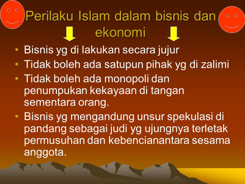 Perilaku Islam dalam bisnis dan ekonomi Bisnis yg di lakukan secara jujur Tidak boleh ada satupun pihak yg di zalimi Tidak boleh ada monopoli dan penu
