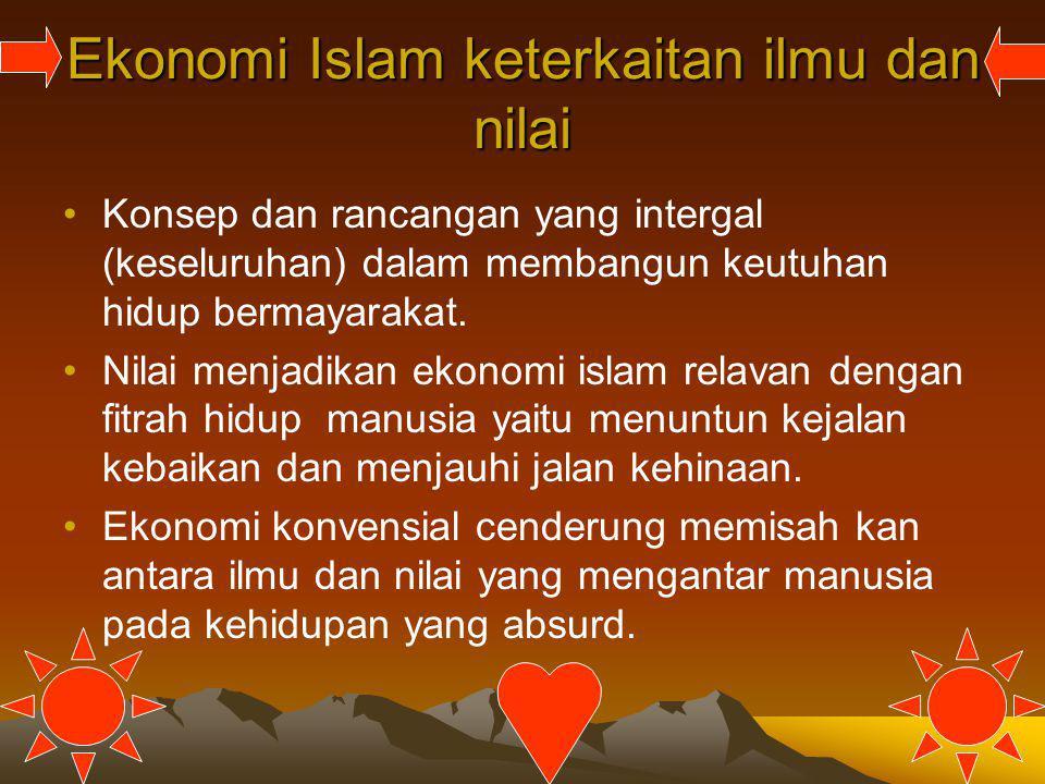 Ekonomi Islam keterkaitan ilmu dan nilai Konsep dan rancangan yang intergal (keseluruhan) dalam membangun keutuhan hidup bermayarakat. Nilai menjadika