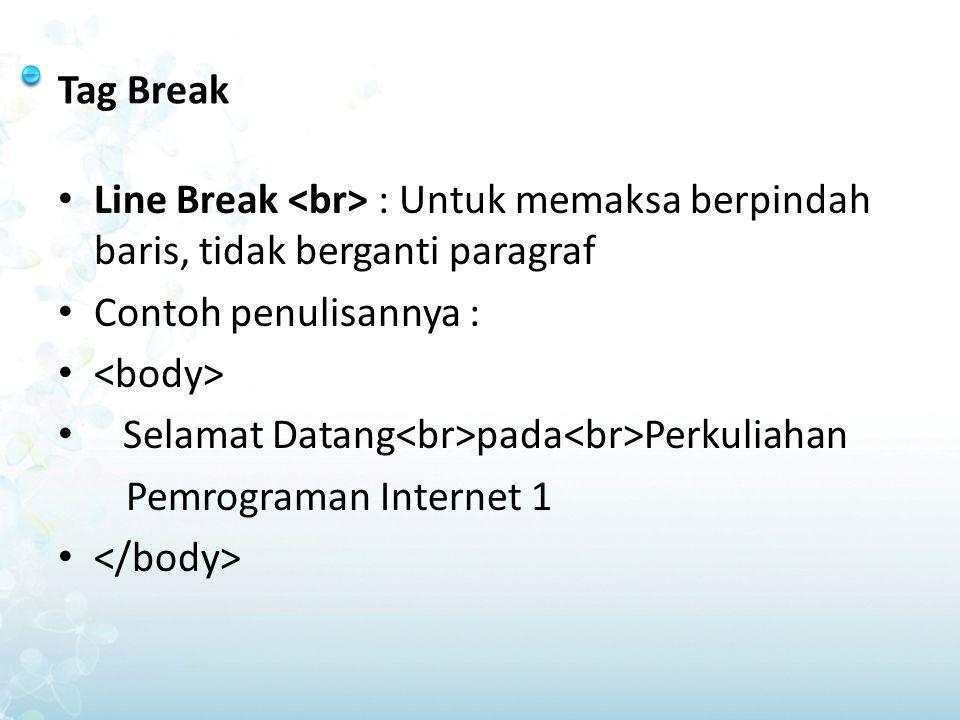 Tag Break Line Break : Untuk memaksa berpindah baris, tidak berganti paragraf Contoh penulisannya : Selamat Datang pada Perkuliahan Pemrograman Intern
