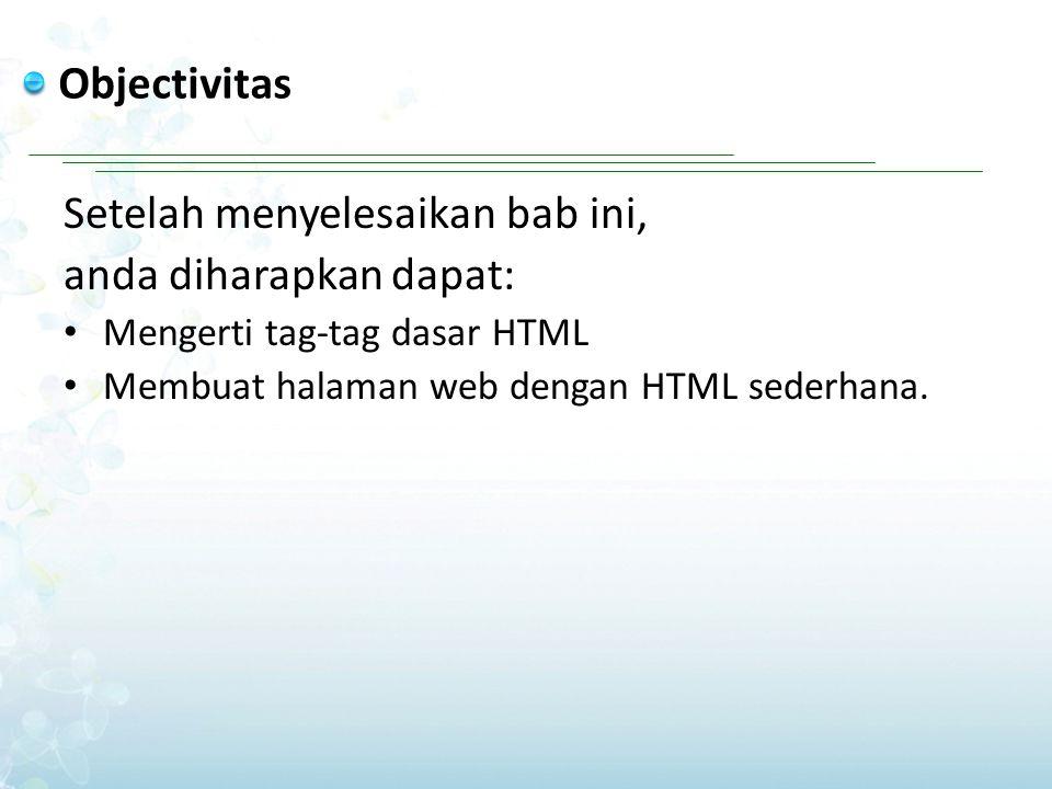 Objectivitas Setelah menyelesaikan bab ini, anda diharapkan dapat: Mengerti tag-tag dasar HTML Membuat halaman web dengan HTML sederhana.