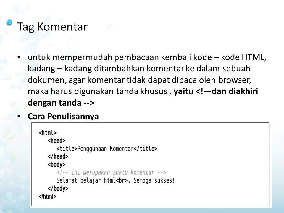 Tag Komentar untuk mempermudah pembacaan kembali kode – kode HTML, kadang – kadang ditambahkan komentar ke dalam sebuah dokumen, agar komentar tidak d
