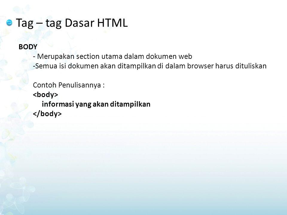 Tag – tag Dasar HTML BODY - Merupakan section utama dalam dokumen web -Semua isi dokumen akan ditampilkan di dalam browser harus dituliskan Contoh Pen