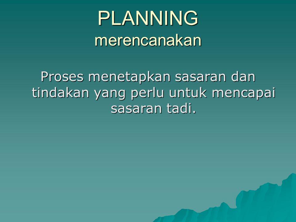 PLANNING merencanakan Proses menetapkan sasaran dan tindakan yang perlu untuk mencapai sasaran tadi.