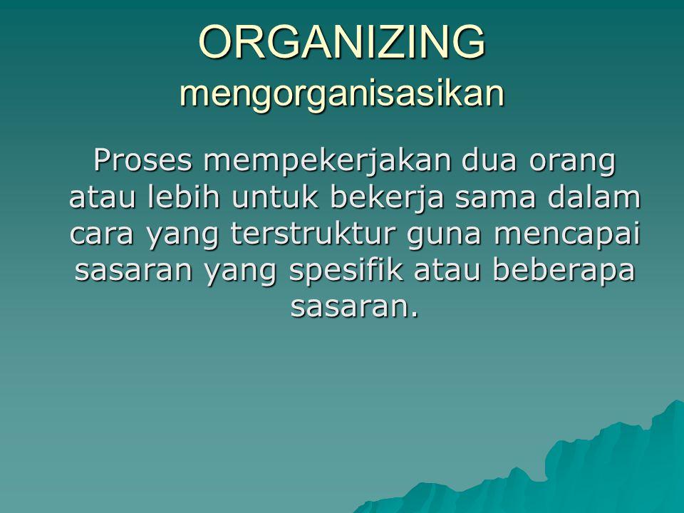 ORGANIZING mengorganisasikan Proses mempekerjakan dua orang atau lebih untuk bekerja sama dalam cara yang terstruktur guna mencapai sasaran yang spesi