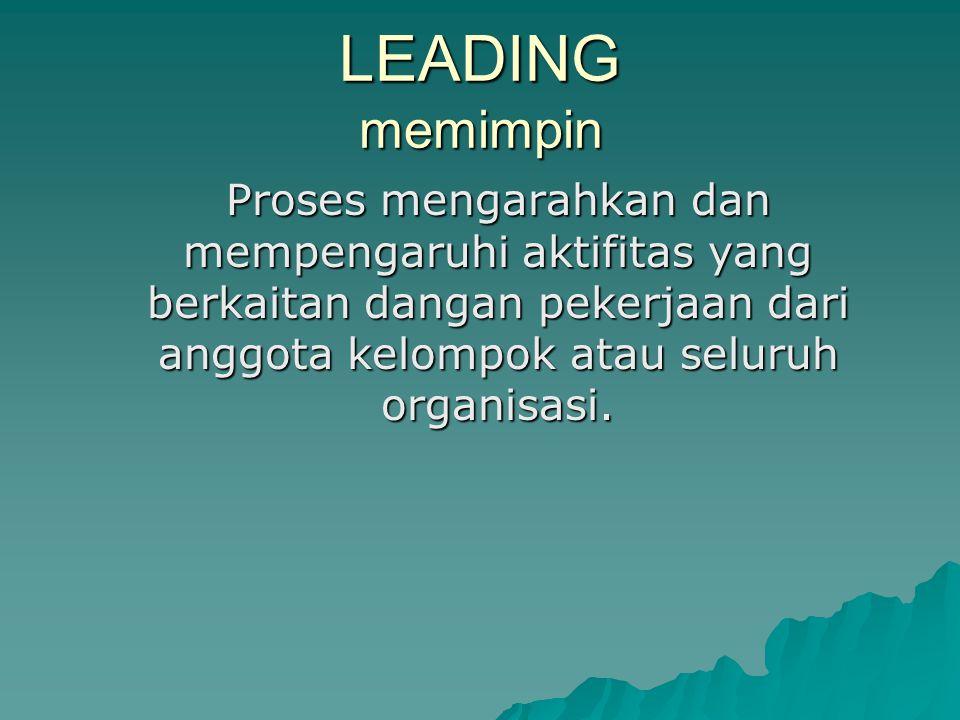 LEADING memimpin Proses mengarahkan dan mempengaruhi aktifitas yang berkaitan dangan pekerjaan dari anggota kelompok atau seluruh organisasi.
