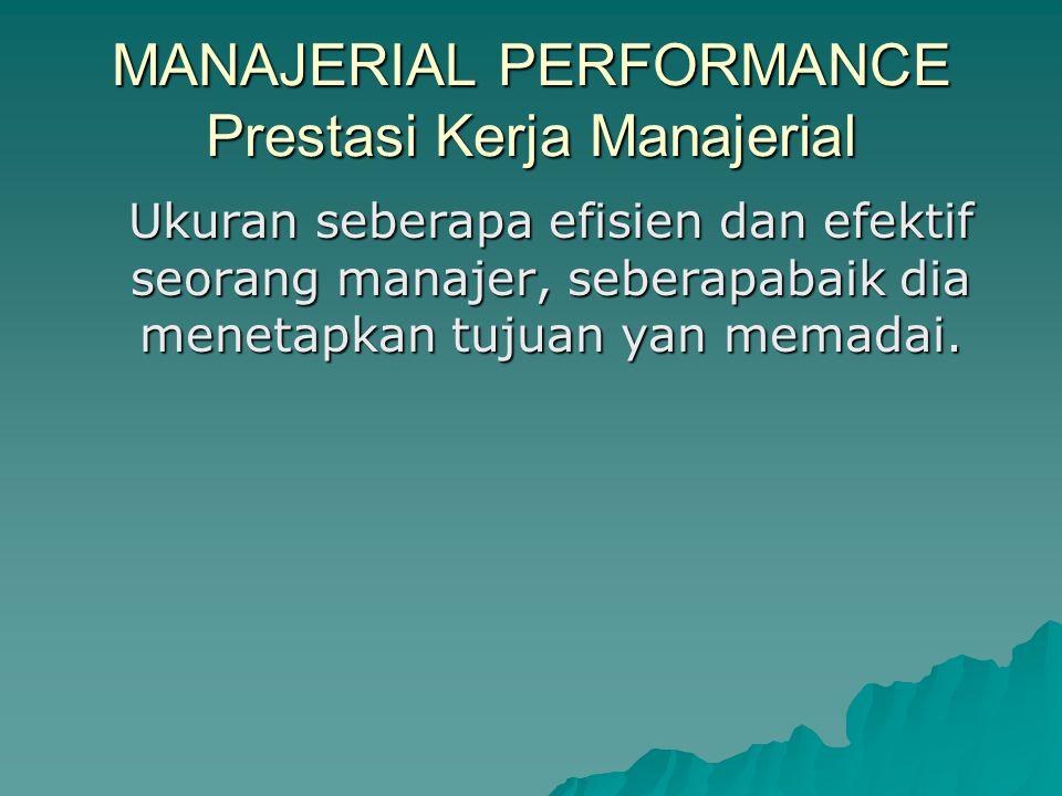 MANAJERIAL PERFORMANCE Prestasi Kerja Manajerial Ukuran seberapa efisien dan efektif seorang manajer, seberapabaik dia menetapkan tujuan yan memadai.