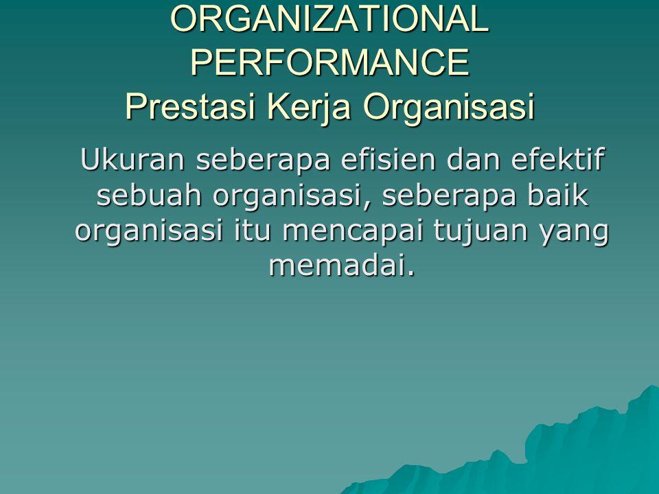 ORGANIZATIONAL PERFORMANCE Prestasi Kerja Organisasi Ukuran seberapa efisien dan efektif sebuah organisasi, seberapa baik organisasi itu mencapai tuju
